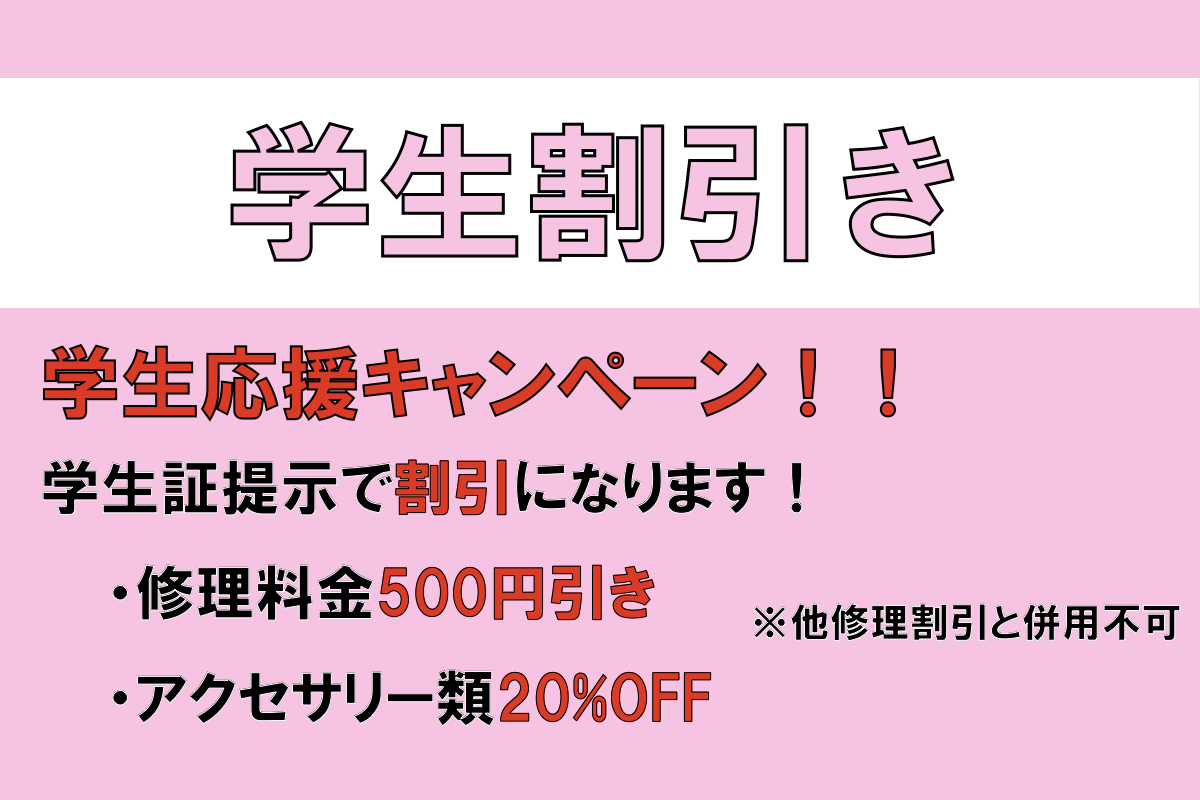 学生さんは学生証を提示することで修理金額が500円引きになり更にアクセサリー類が20%OFFになります